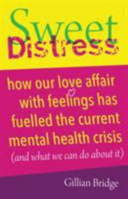 Sweet Distress - How Our Love Affair with Feelings Has Fuelled the Current Mental Health Crisis (and What We Can Do about It)