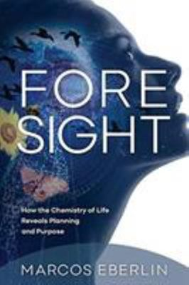 Foresight - How the Chemistry of Life Reveals Planning and Purpose
