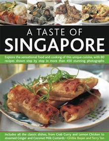 A Taste of Singapore: Explore the Sensational Food and Cooking of This Unique Cuisine, with 80 Recipes Shown Step by Step  in More Than 450 Stunning Photographs