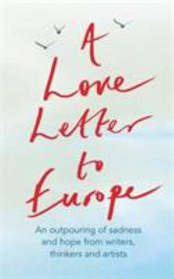 A Love Letter to Europe - An Outpouring of Love and Sadness from Our Writers, Thinkers and Artists