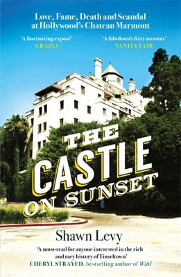The Castle on Sunset - Love, Fame, Death and Scandal at Hollywood's Chateau Marmont