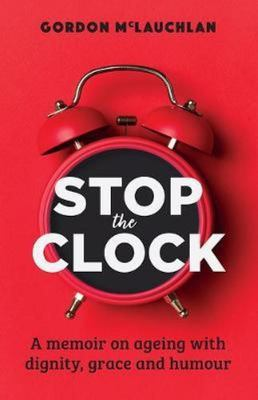Stop the Clock - A Memoir on Ageing with Dignity, Grace and Humour