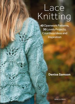 Lace Knitting - 40 Openwork Patterns, 30 Lovely Projects, Countless Ideas and Inspiration