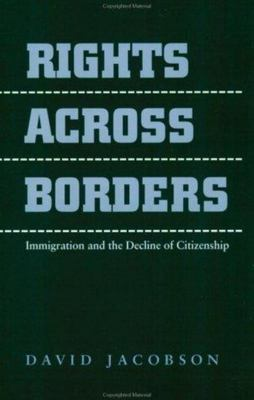 Rights Across Borders - Immigration and the Decline of Citizenship