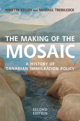 The Making of the Mosaic - A History of Canadian Immigration Policy