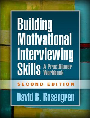 Building Motivational Interviewing Skills: A Practitioner Workbook (Second Edition)
