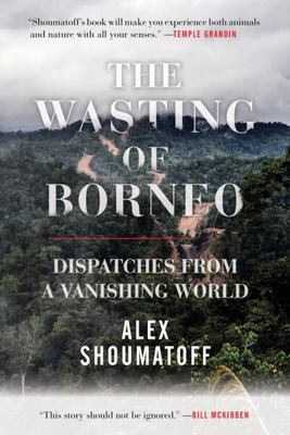 The Wasting of Borneo - Dispatches from a Vanishing World