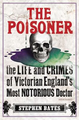 The Poisoner The Life and Crimes of Victorian Englands Most Notorious Doctor