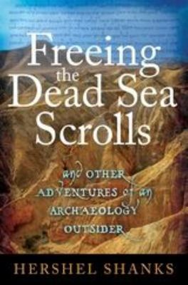 Freeing the Dead Sea Scrolls And Other Adventures of an Archaeology Outsider