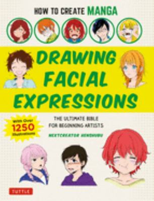 How to Create Manga: Drawing Facial Expressions - The Ultimate Bible for Beginning Artists with over 800 Illustrations