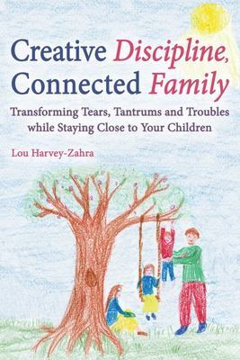 Creative Discipline, Connected Family: Transforming Tears, Tantrums and Troubles While Staying Close to Your Children