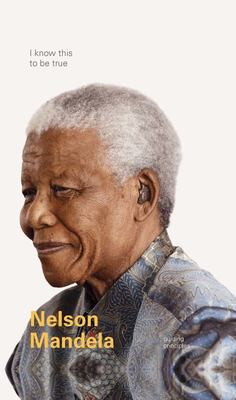 I Know This to Be True - Guiding Principles of Nelson Mandela