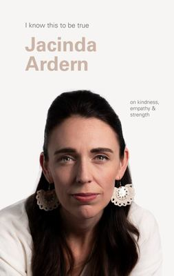 I Know This to Be True - Jacinda Ardern on Kindness, Empathy and Strength