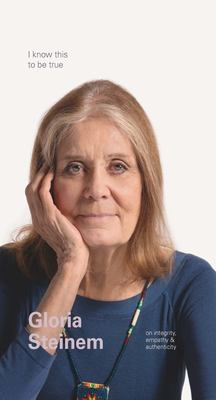 I Know This to Be True - Gloria Steinem on Empathy, Integrity and Authenticity