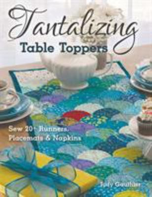 Tantalizing Table Toppers - Sew 20+ Runners, Place Mats and Napkins
