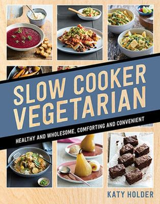 Slow Cooker Vegetarian: Healthy and Wholesome, Comforting and Convenient