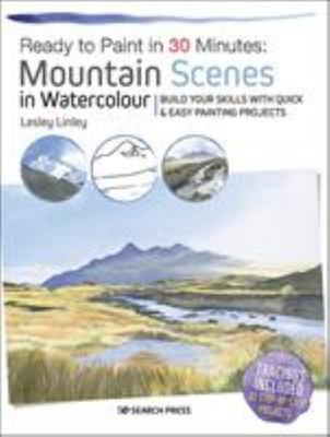 Ready to Paint in 30 Minutes: Mountain Scenes in Watercolour - Build Your Skills with Quick & Easy Painting Projects