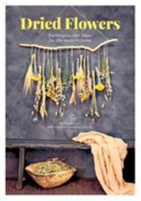 Dried Flowers - Techniques and Ideas for the Modern Home