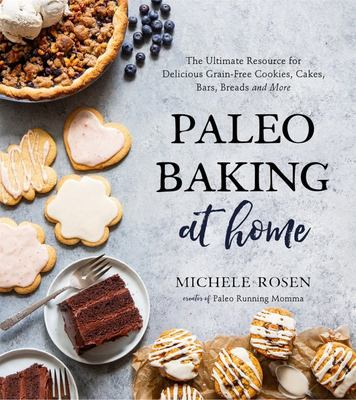 Paleo Baking at Home - The Ultimate Resource for Delicious Grain-Free Cookies, Cakes, Bars, Breads and More
