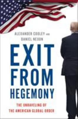 Exit from Hegemony - The Unraveling of the American Global Order