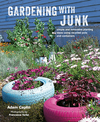 Gardening with Junk - Simple and Innovative Planting Ideas Using Recycled Pots and Containers