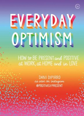 Everyday Optimism - How to Be Positive and Present at Work, at Home and in Love