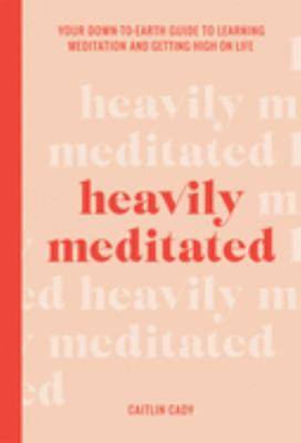 Heavily Meditated:Your Down-to-Earth Guide to Learning Meditation and Getting High on Life