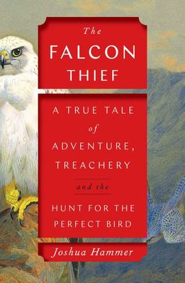 The Falcon Thief - A True Tale of Adventure, Treachery, and the Hunt for the Perfect Bird