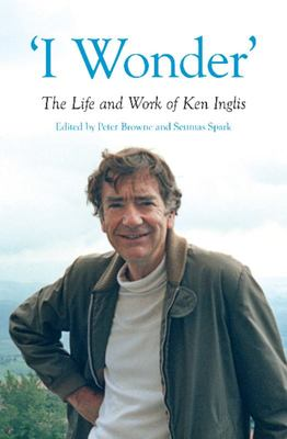 I Wonder: The Life and Work of Ken Inglis