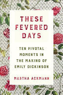 These Fevered Days - Ten Pivotal Moments in the Making of Emily Dickinson