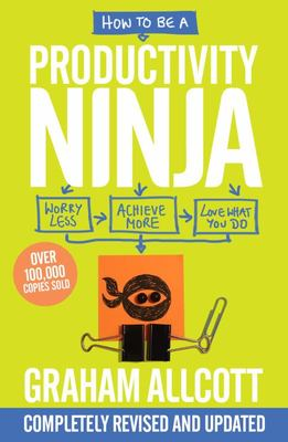 How to Be a Productivity Ninja - Worry Less, Achieve More and Love What You Do