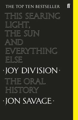 This Searing Light, the Sun and Everything Else - Joy Division: the Oral History