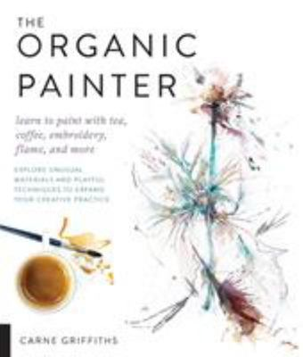 The Organic Painter - Explore Unusual Materials and Playful Techniques to Expand Your Creative Practice; Learn to Paint with Tea, Coffee, Embroidery, Flame and More