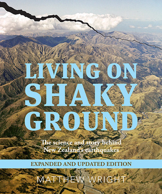 Living On Shaky Ground - The science and story behind New Zealand's earthquakes - Expanded and updated edition