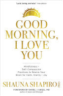 Good Morning, I Love You - Mindfulness and Self-Compassion Practices to Rewire Your Brain for Calm, Clarity, and Joy