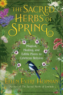 The Sacred Herbs of Spring - Magical, Healing, and Edible Plants to Celebrate Beltaine