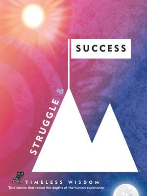 Struggle and Success - True Stories That Reveal the Depths of the Human Experience