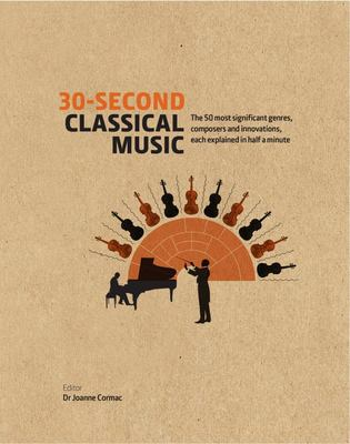 30-Second Classical Music: The 50 Most Significant Genres, Composers and Innovations, Each Explained in Half a Minute