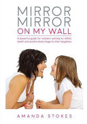 Mirror Mirror on My Wall - A Powerful Guide for Mothers Wanting to Reflect Health and Positive Body Image for Their Daughters
