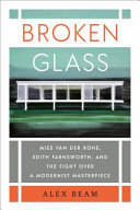 Broken Glass - Mies Van der Rohe, Edith Farnsworth, and the Fight over a Modernist Masterpiece