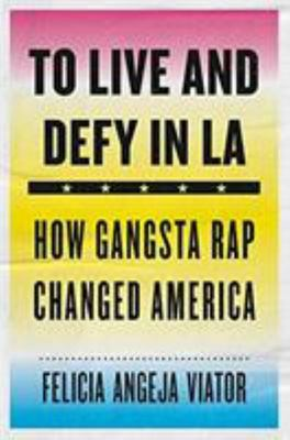 To Live and Defy in La - How Gangsta Rap Changed America