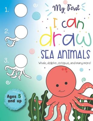 My First I Can Draw Sea Animals Whale, Dolphin, Octopus and Many More Ages 5 and Up - Fun for Boys and Girls, PreK, Kindergarten, Ocean Animals, Sea Creatures, Sketchbook