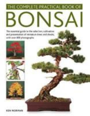 The Complete Practical Book of Bonsai - The Essential Guide to the Selection, Cultivation and Presentation of Miniature Trees and Shrubs, with over 800 Photographs