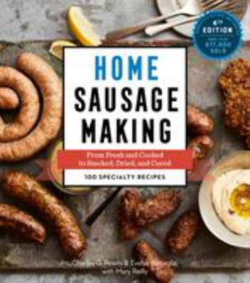 Home Sausage Making : From Fresh and Cooked to Smoked, Dried, and Cured: 100 Specialty Recipes