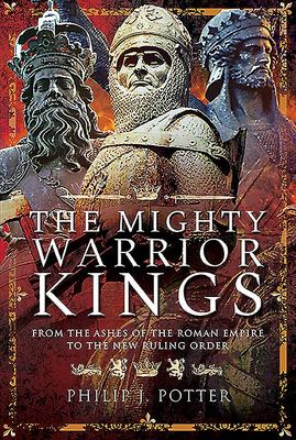 The Mighty Warrior Kings - From the Ashes of the Roman Empire to the New Ruling Order