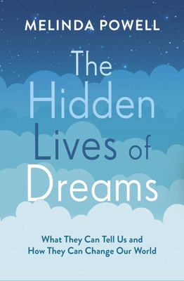The Hidden Lives of Dreams: What They Can Tell Us and How They Can Change Our World
