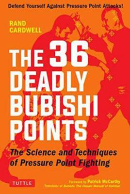 The 36 Deadly Bubishi Points - The Science and Technique of Pressure Point Fighting - How to Defend Yourself Against Pressure Point Attacks