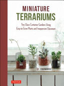 Miniature Terrariums : Tiny Glass Container Gardens Using Easy-to-grow Plants and Inexpensive Glassware!
