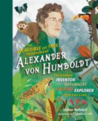 The Incredible Yet True Adventures of Alexander von Humboldt - The Greatest Inventor-Naturalist-Explorer-Scientist Who Ever Lived