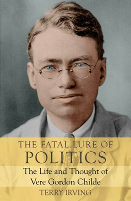 The Fatal Lure of Politics - The Life and Thought of Vere Gordon Childe
